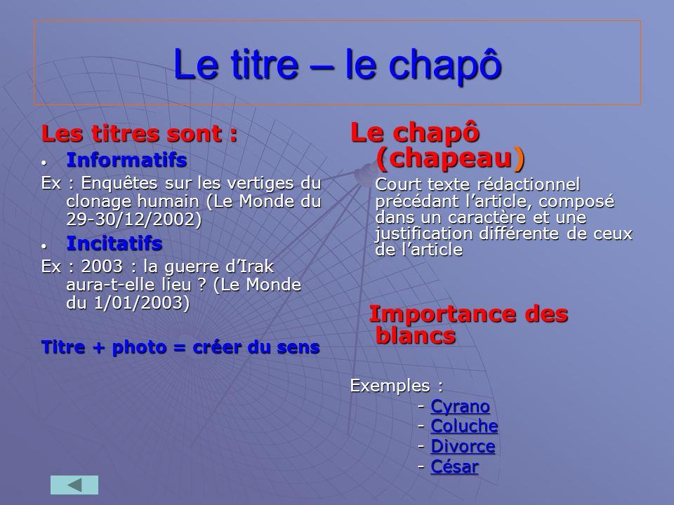 Le titre – le chapô Les titres sont : Informatifs Informatifs Ex : Enquêtes sur les vertiges du clonage humain (Le Monde du 29-30/12/2002) Incitatifs