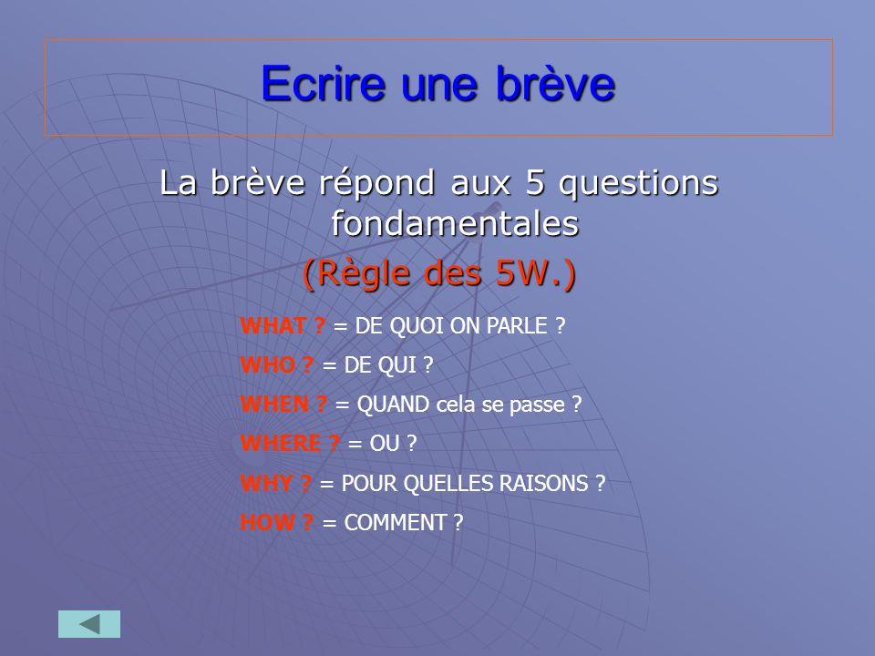 Ecrire une brève La brève répond aux 5 questions fondamentales (Règle des 5W.) WHAT ? = DE QUOI ON PARLE ? WHO ? = DE QUI ? WHEN ? = QUAND cela se pas