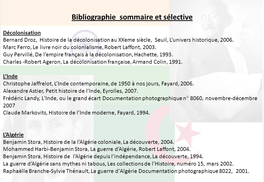 Bibliographie sommaire et sélective Décolonisation Bernard Droz, Histoire de la décolonisation au XXeme siècle, Seuil, Lunivers historique, 2006. Marc