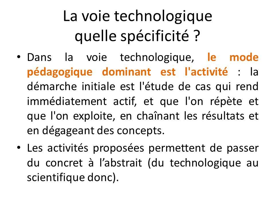 La voie technologique quelle spécificité ? Dans la voie technologique, le mode pédagogique dominant est l'activité : la démarche initiale est l'étude