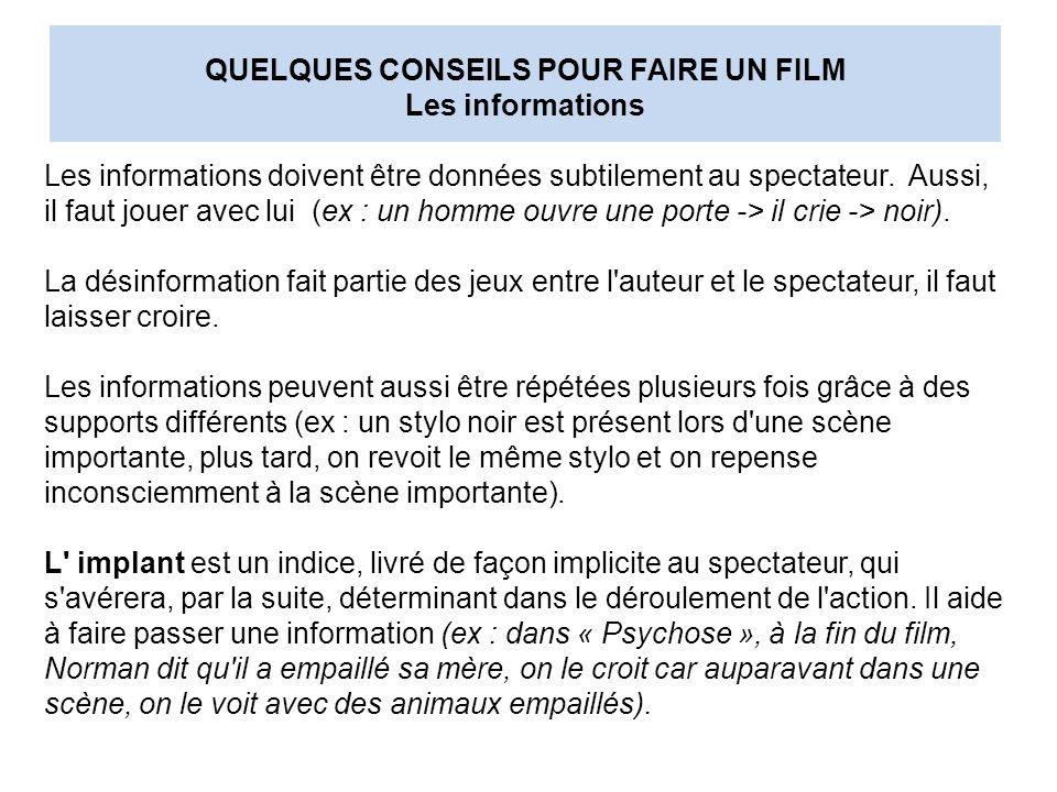 QUELQUES CONSEILS POUR FAIRE UN FILM Les informations Les informations doivent être données subtilement au spectateur. Aussi, il faut jouer avec lui (