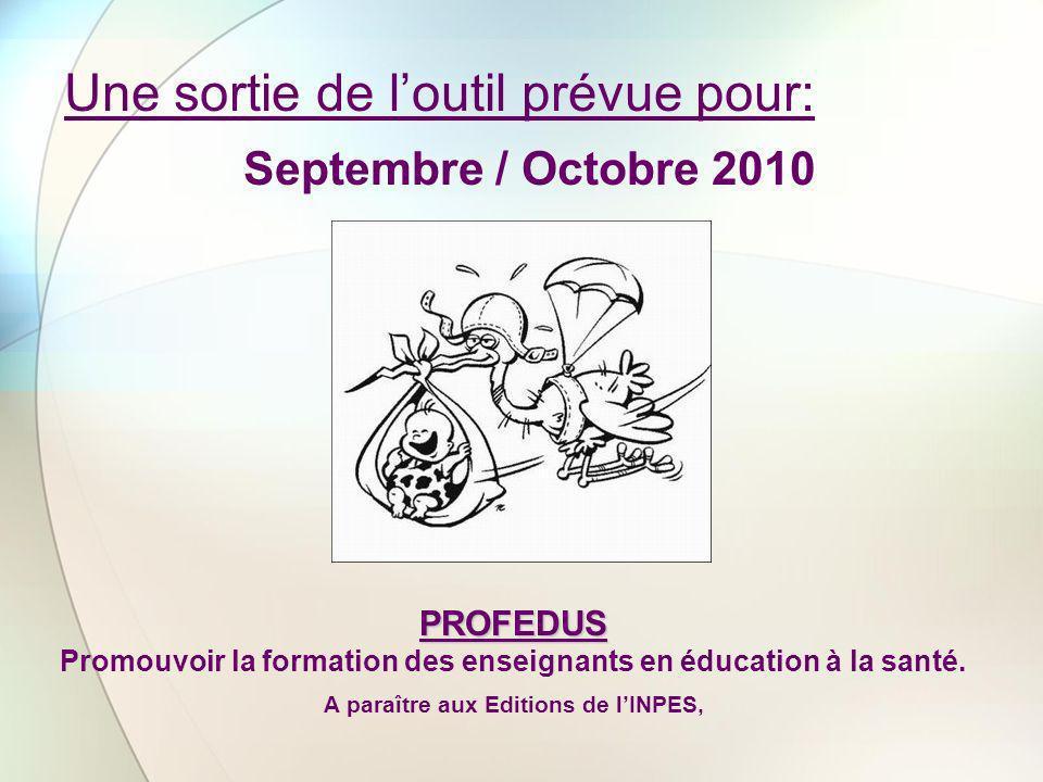 Une sortie de loutil prévue pour: Septembre / Octobre 2010 PROFEDUS Promouvoir la formation des enseignants en éducation à la santé. A paraître aux Ed
