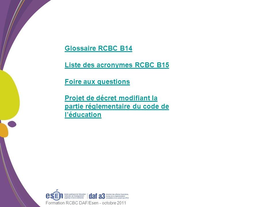 Formation RCBC DAF/Esen - octobre 2011 Glossaire RCBC B14 Liste des acronymes RCBC B15 Foire aux questions Projet de décret modifiant la partie réglem