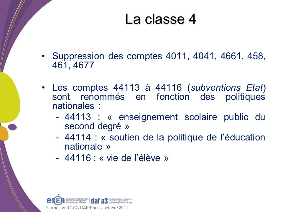 Formation RCBC DAF/Esen - octobre 2011 La classe 4 Suppression des comptes 4011, 4041, 4661, 458, 461, 4677 Les comptes 44113 à 44116 (subventions Eta