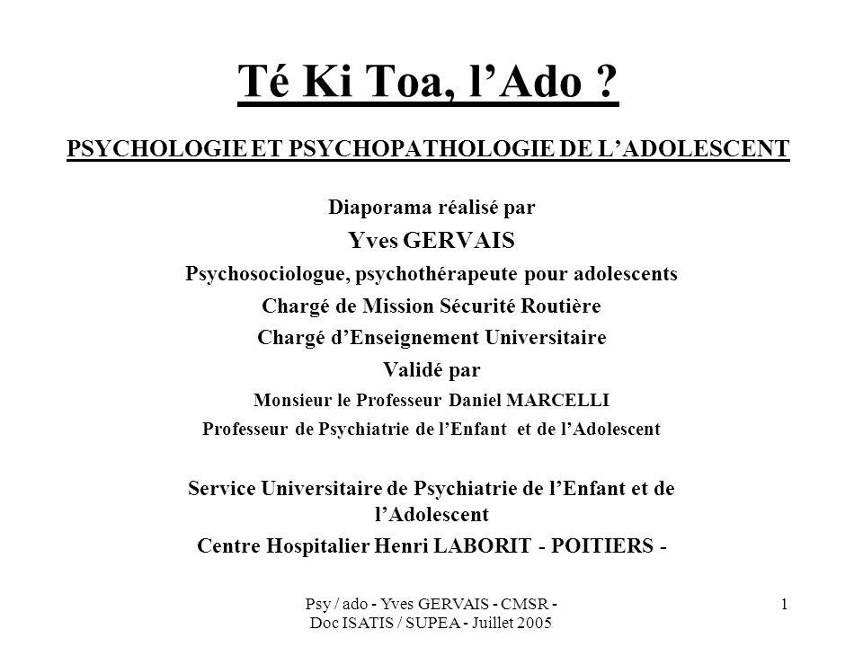 Psy / ado - Yves GERVAIS - CMSR - Doc ISATIS / SUPEA - Juillet 2005 1 Té Ki Toa, lAdo ? PSYCHOLOGIE ET PSYCHOPATHOLOGIE DE LADOLESCENT Diaporama réali