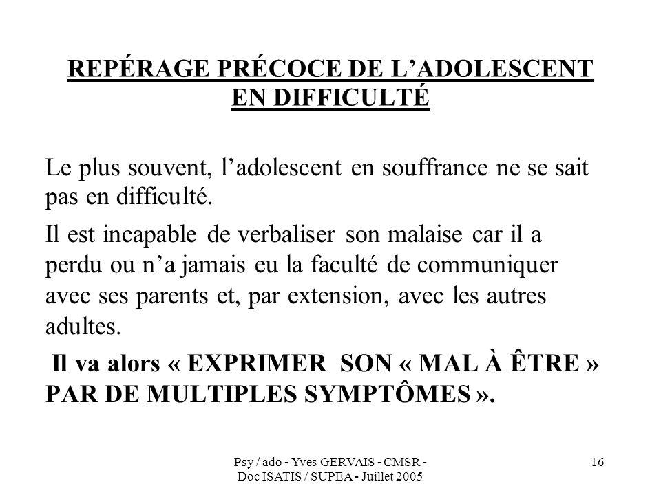 Psy / ado - Yves GERVAIS - CMSR - Doc ISATIS / SUPEA - Juillet 2005 16 REPÉRAGE PRÉCOCE DE LADOLESCENT EN DIFFICULTÉ Le plus souvent, ladolescent en s