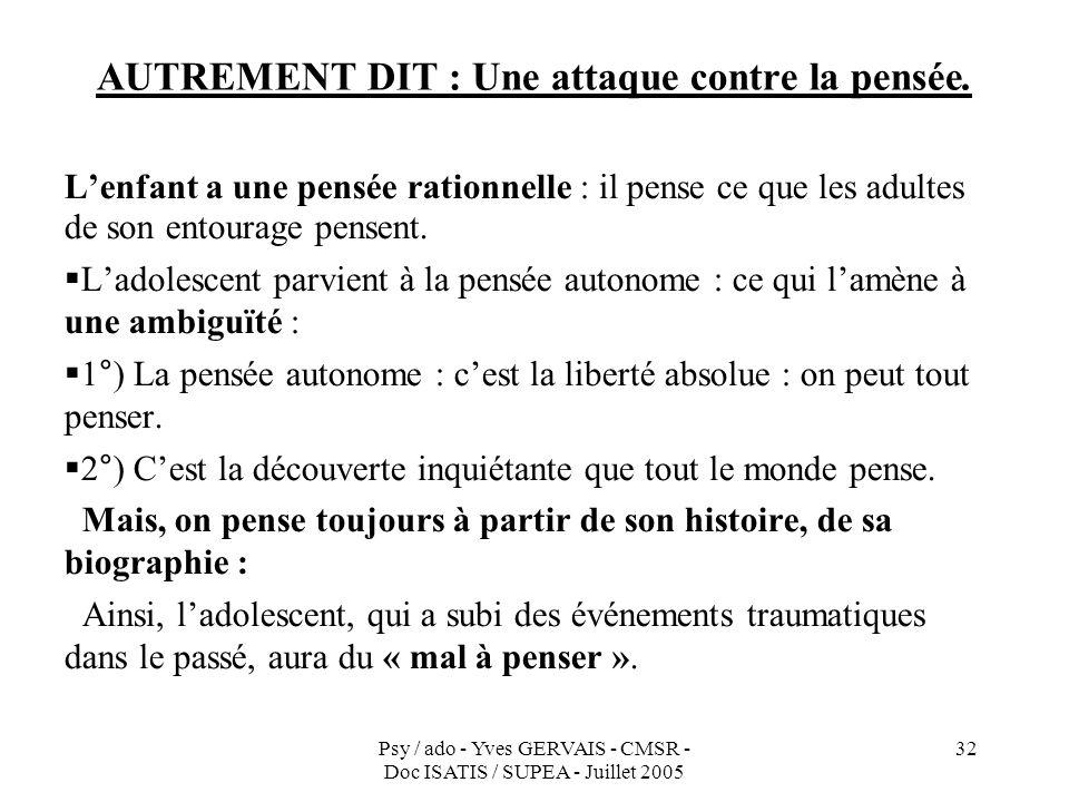 Psy / ado - Yves GERVAIS - CMSR - Doc ISATIS / SUPEA - Juillet 2005 32 AUTREMENT DIT : Une attaque contre la pensée. Lenfant a une pensée rationnelle