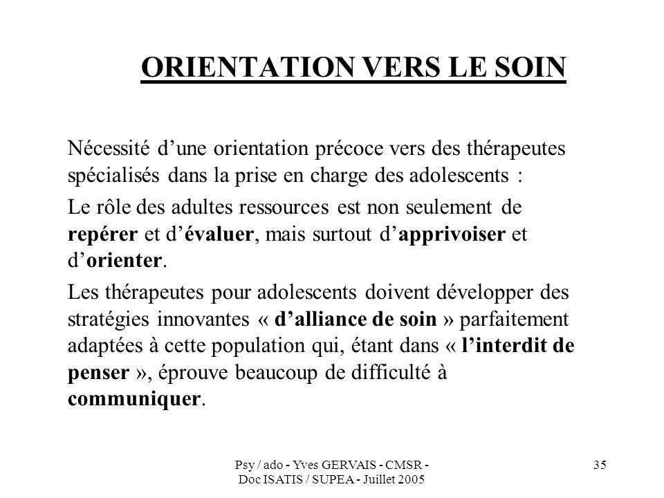 Psy / ado - Yves GERVAIS - CMSR - Doc ISATIS / SUPEA - Juillet 2005 35 ORIENTATION VERS LE SOIN Nécessité dune orientation précoce vers des thérapeute