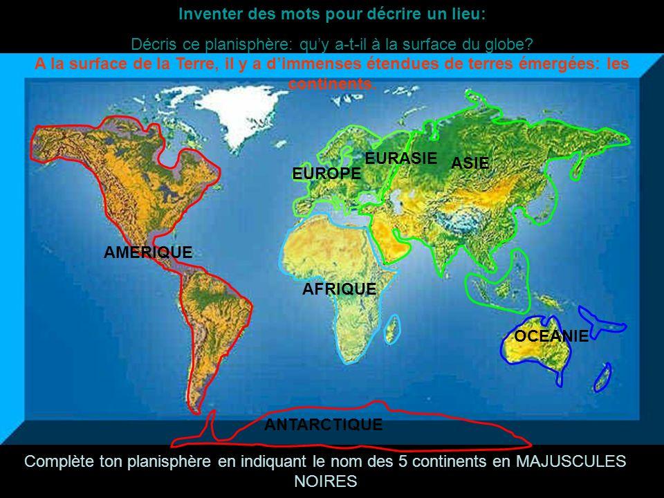 Inventer des mots pour décrire un lieu: Décris ce planisphère: quy a-t-il à la surface du globe? AMERIQUE AFRIQUE EUROPE ASIE OCEANIE ANTARCTIQUE A la