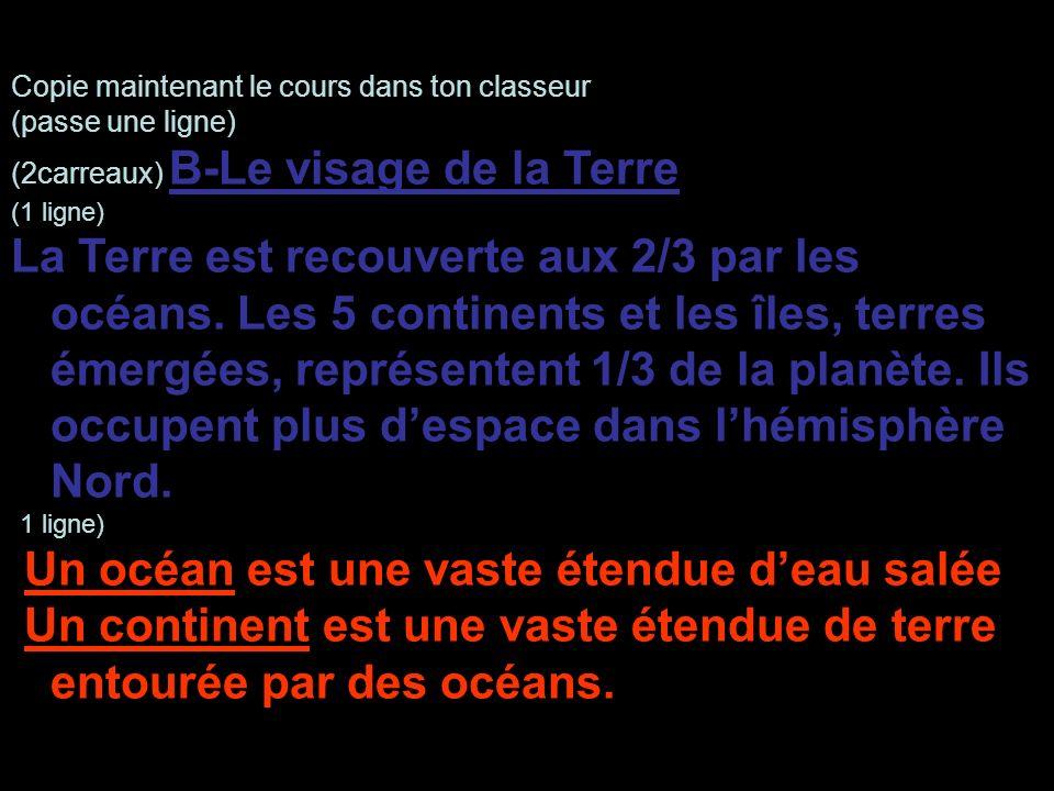 Copie maintenant le cours dans ton classeur (passe une ligne) (2carreaux) B-Le visage de la Terre (1 ligne) La Terre est recouverte aux 2/3 par les oc