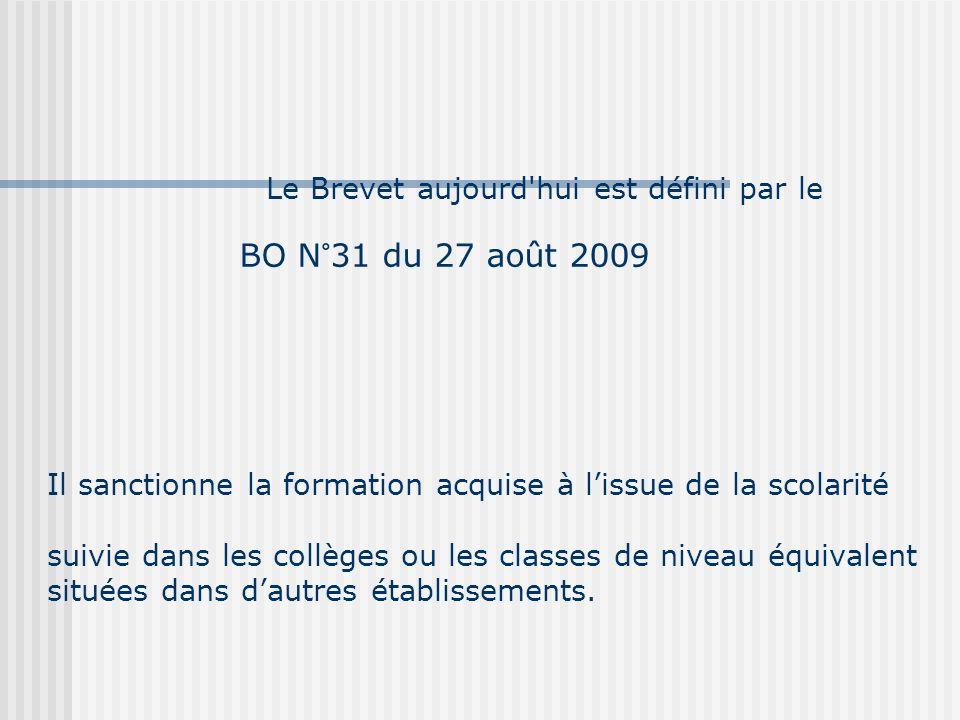 Le Brevet aujourd hui est défini par le BO N°31 du 27 août 2009 Il sanctionne la formation acquise à lissue de la scolarité suivie dans les collèges ou les classes de niveau équivalent situées dans dautres établissements.