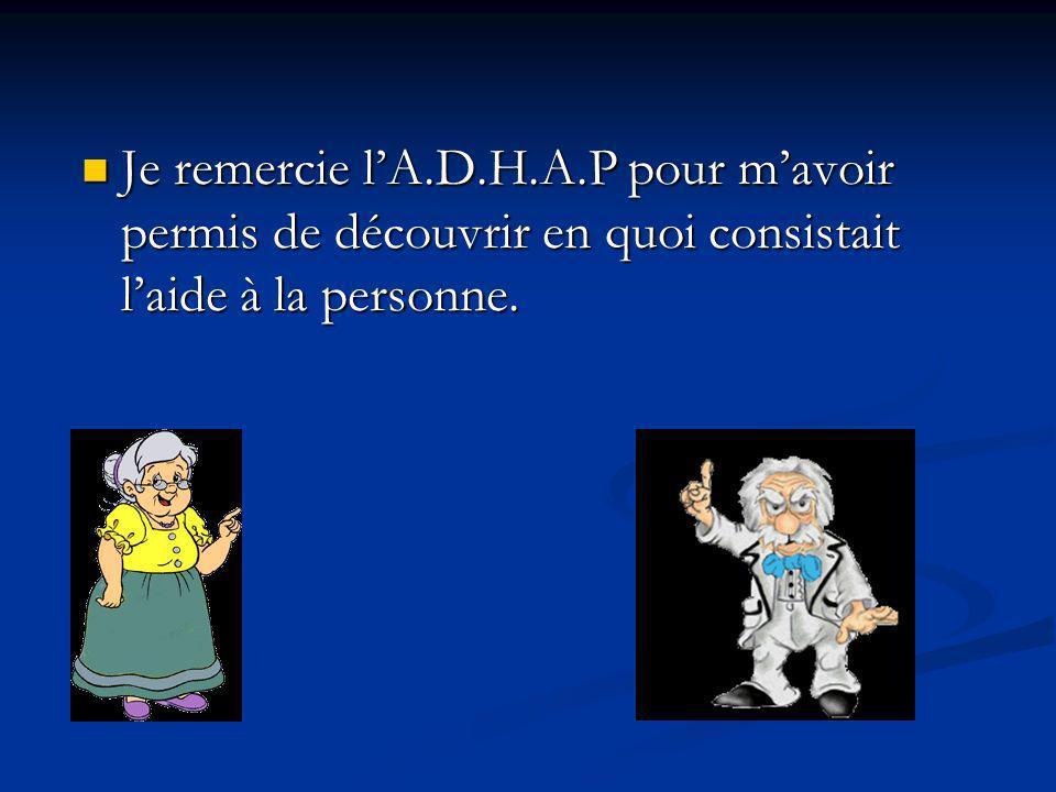 Je remercie lA.D.H.A.P pour mavoir permis de découvrir en quoi consistait laide à la personne.