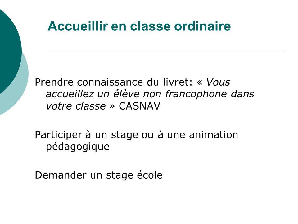 Accueillir en classe ordinaire Prendre connaissance du livret: « Vous accueillez un élève non francophone dans votre classe » CASNAV Participer à un s
