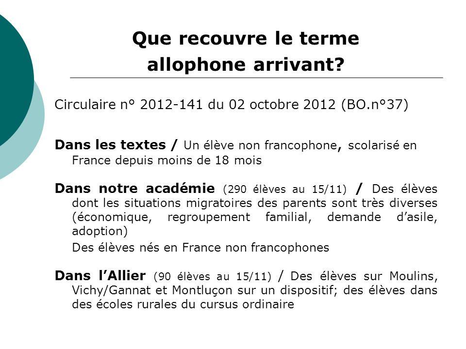 Que recouvre le terme allophone arrivant? Circulaire n° 2012-141 du 02 octobre 2012 (BO.n°37) Dans les textes / Un élève non francophone, scolarisé en