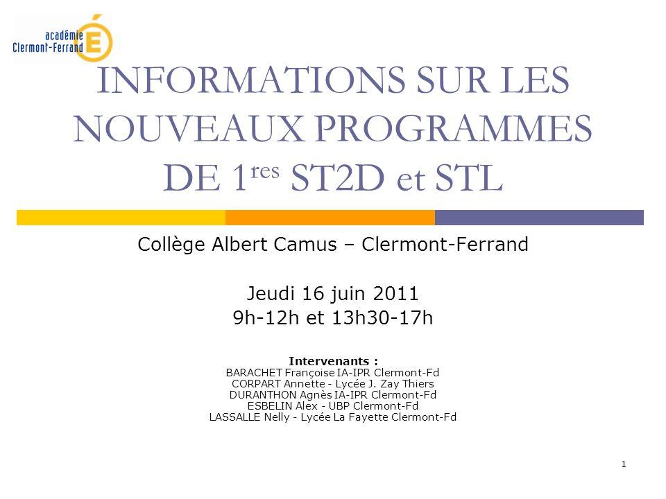 1 INFORMATIONS SUR LES NOUVEAUX PROGRAMMES DE 1 res ST2D et STL Collège Albert Camus – Clermont-Ferrand Jeudi 16 juin 2011 9h-12h et 13h30-17h Interve