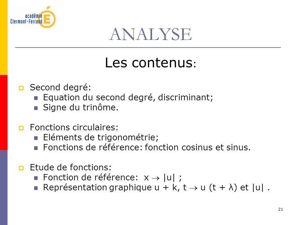 21 ANALYSE Les contenus : Second degré: Equation du second degré, discriminant; Signe du trinôme. Fonctions circulaires: Eléments de trigonométrie; Fo