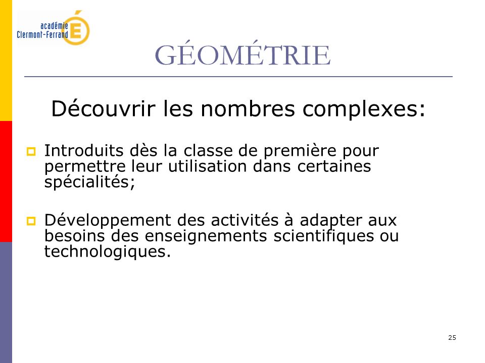 25 GÉOMÉTRIE Découvrir les nombres complexes: Introduits dès la classe de première pour permettre leur utilisation dans certaines spécialités; Dévelop