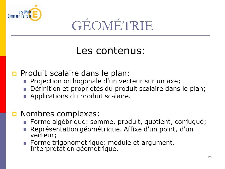 26 GÉOMÉTRIE Les contenus: Produit scalaire dans le plan: Projection orthogonale d'un vecteur sur un axe; Définition et propriétés du produit scalaire