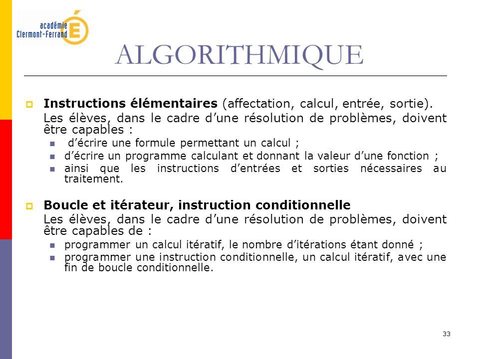 33 ALGORITHMIQUE Instructions élémentaires (affectation, calcul, entrée, sortie). Les élèves, dans le cadre dune résolution de problèmes, doivent être