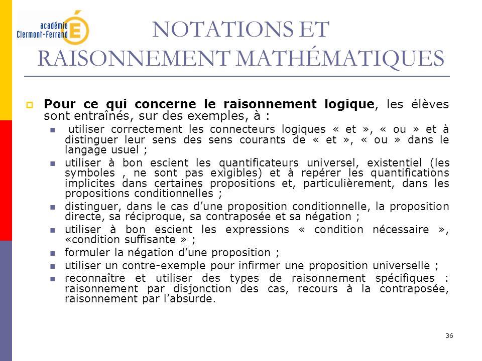 36 NOTATIONS ET RAISONNEMENT MATHÉMATIQUES Pour ce qui concerne le raisonnement logique, les élèves sont entraînés, sur des exemples, à : utiliser cor