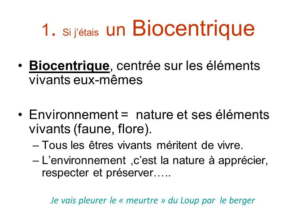 1. Si jétais un Biocentrique Biocentrique, centrée sur les éléments vivants eux-mêmes Environnement = nature et ses éléments vivants (faune, flore). –