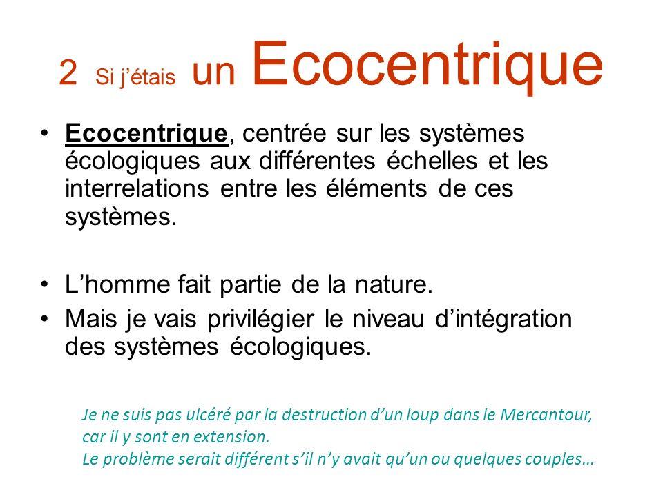 2 Si jétais un Ecocentrique Ecocentrique, centrée sur les systèmes écologiques aux différentes échelles et les interrelations entre les éléments de ce