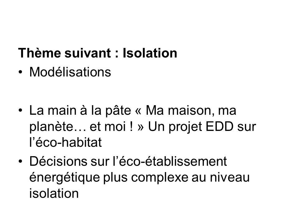 Thème suivant : Isolation Modélisations La main à la pâte « Ma maison, ma planète… et moi ! » Un projet EDD sur léco-habitat Décisions sur léco-établi