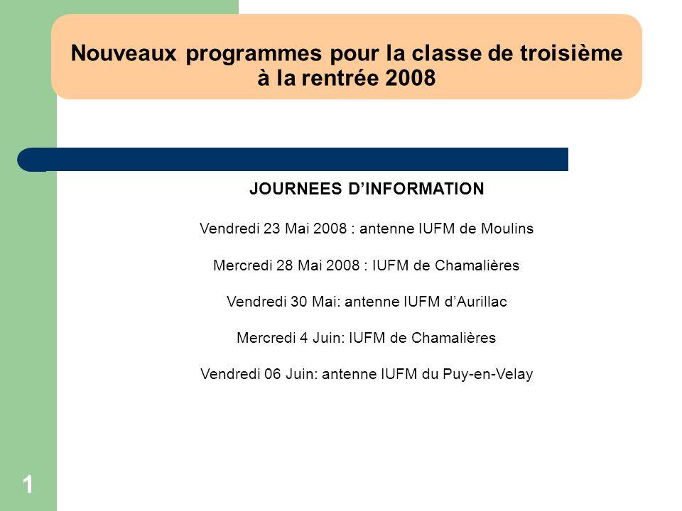 1 Nouveaux programmes pour la classe de troisième à la rentrée 2008 JOURNEES DINFORMATION Vendredi 23 Mai 2008 : antenne IUFM de Moulins Mercredi 28 M