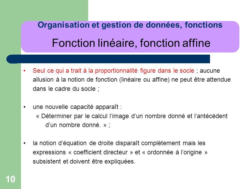 10 Organisation et gestion de données, fonctions Fonction linéaire, fonction affine Seul ce qui a trait à la proportionnalité figure dans le socle ; a