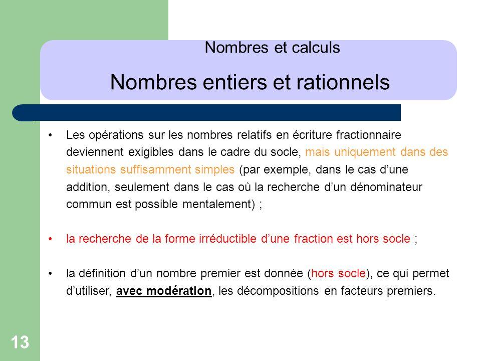 13 Nombres et calculs Nombres entiers et rationnels Les opérations sur les nombres relatifs en écriture fractionnaire deviennent exigibles dans le cad