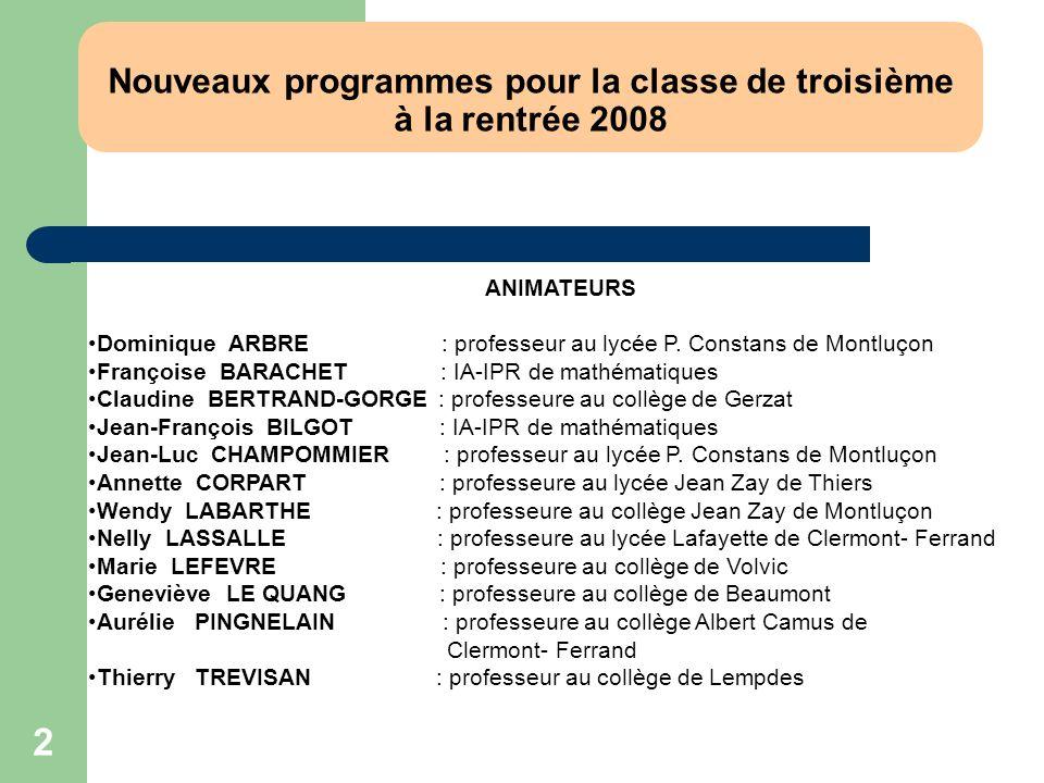 2 Nouveaux programmes pour la classe de troisième à la rentrée 2008 ANIMATEURS Dominique ARBRE : professeur au lycée P. Constans de Montluçon François