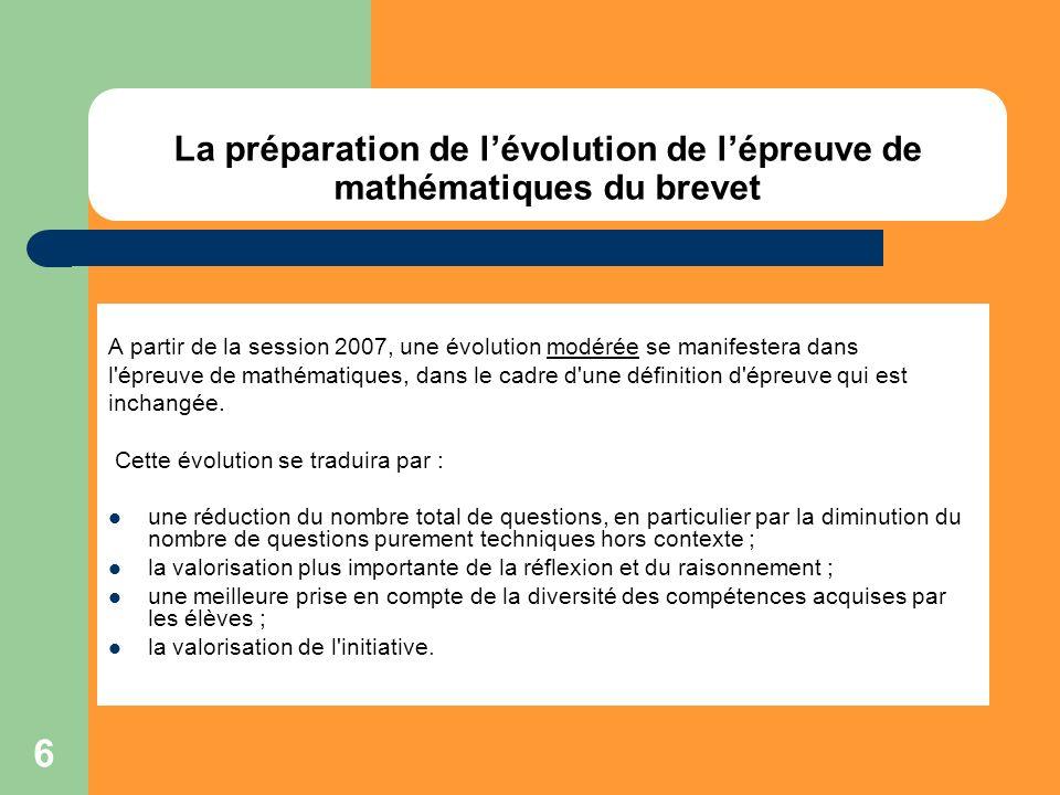 6 La préparation de lévolution de lépreuve de mathématiques du brevet A partir de la session 2007, une évolution modérée se manifestera dans l'épreuve