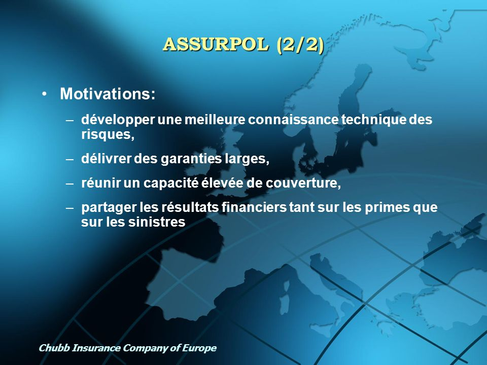 Chubb Insurance Company of Europe ASSURPOL (2/2) Motivations: –développer une meilleure connaissance technique des risques, –délivrer des garanties la