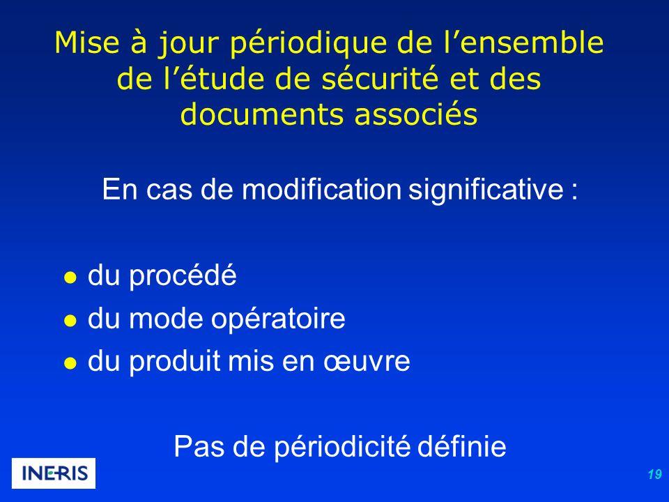 19 Mise à jour périodique de lensemble de létude de sécurité et des documents associés En cas de modification significative : l du procédé l du mode o