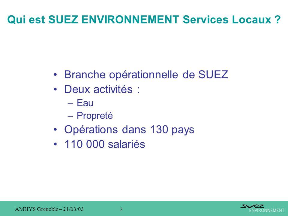 3 AMHYS Grenoble – 21/03/03 Qui est SUEZ ENVIRONNEMENT Services Locaux ? Branche opérationnelle de SUEZ Deux activités : –Eau –Propreté Opérations dan