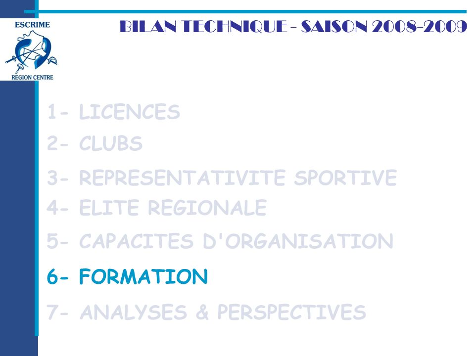 2- CLUBS BILAN TECHNIQUE - SAISON 2008-2009 1- LICENCES 7- ANALYSES & PERSPECTIVES 3- REPRESENTATIVITE SPORTIVE 4- ELITE REGIONALE 5- CAPACITES D ORGANISATION 6- FORMATION