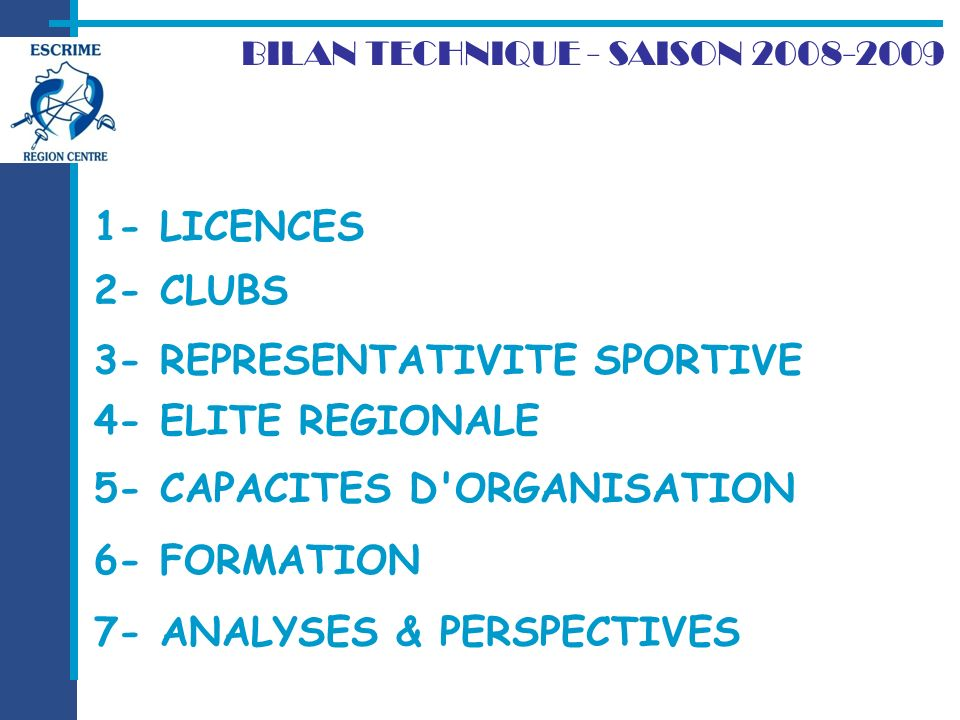 2- CLUBS BILAN TECHNIQUE - SAISON LICENCES 7- ANALYSES & PERSPECTIVES 3- REPRESENTATIVITE SPORTIVE 4- ELITE REGIONALE 5- CAPACITES D ORGANISATION 6- FORMATION