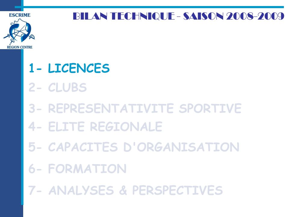 2- CLUBS BILAN TECHNIQUE - SAISON 2008-2009 1- LICENCES 7- ANALYSES & PERSPECTIVES 3- REPRESENTATIVITE SPORTIVE 4- ELITE REGIONALE 5- CAPACITES D ORGANISATION 6- FORMATION 1- LICENCES