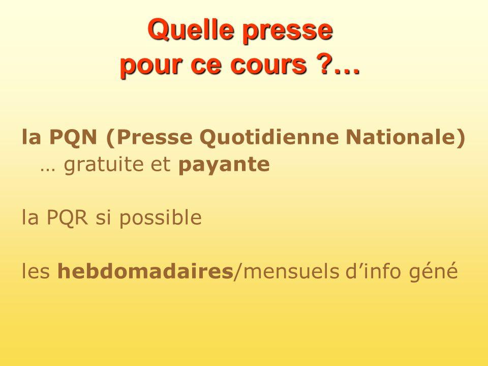 Quelle presse pour ce cours ?… la PQN (Presse Quotidienne Nationale) … gratuite et payante la PQR si possible les hebdomadaires/mensuels dinfo géné