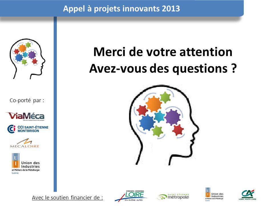 Avec le soutien financier de : Co-porté par : Appel à projets innovants 2013 Merci de votre attention Avez-vous des questions