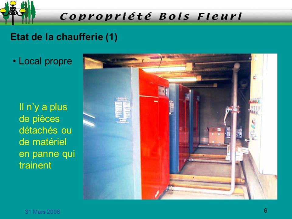 31 Mars 2008 6 Etat de la chaufferie (1) Local propre Il ny a plus de pièces détachés ou de matériel en panne qui trainent