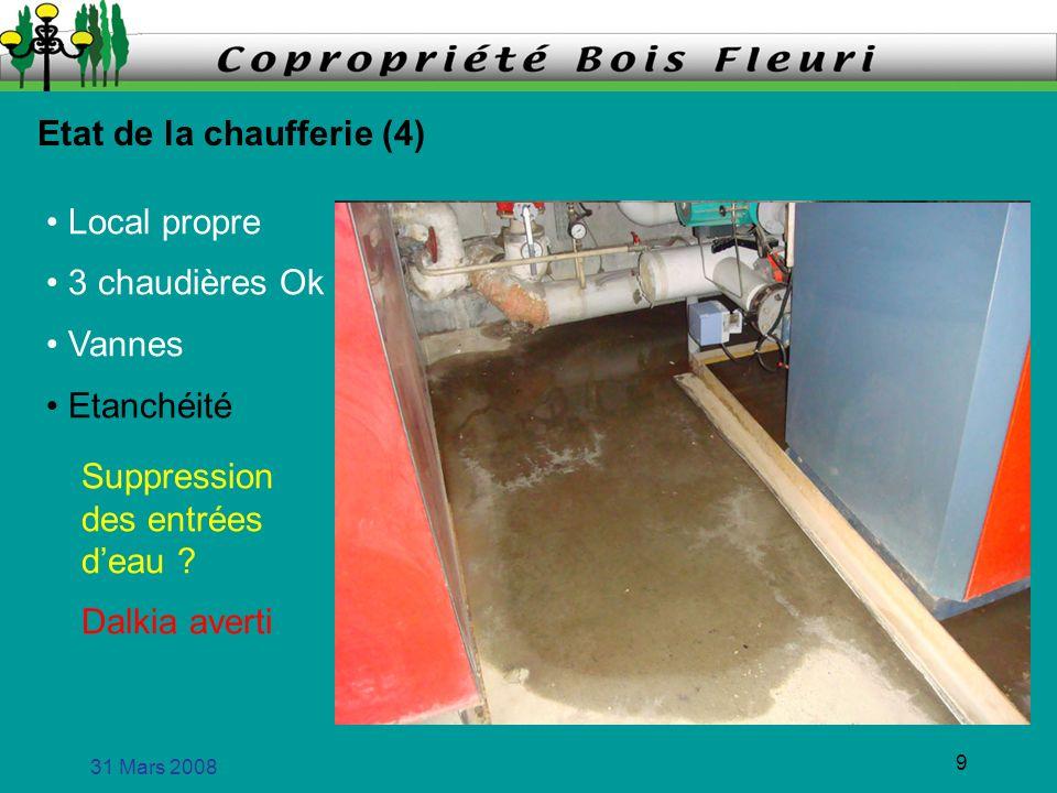 31 Mars 2008 9 Etat de la chaufferie (4) Local propre 3 chaudières Ok Vannes Suppression des entrées deau ? Etanchéité Dalkia averti
