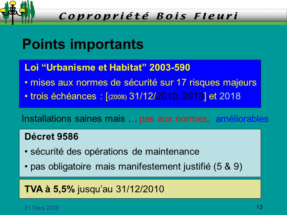 31 Mars 2008 13 Points importants Loi Urbanisme et Habitat 2003-590 mises aux normes de sécurité sur 17 risques majeurs trois échéances : [ (2008) 31/12/2010, 2013] et 2018 Décret 9586 sécurité des opérations de maintenance pas obligatoire mais manifestement justifié (5 & 9) TVA à 5,5% jusquau 31/12/2010 Installations saines mais … pas aux normes,améliorables