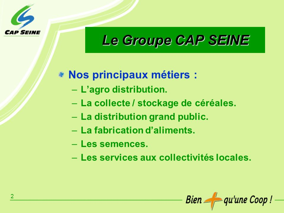2 Le Groupe CAP SEINE Nos principaux métiers : –Lagro distribution. –La collecte / stockage de céréales. –La distribution grand public. –La fabricatio