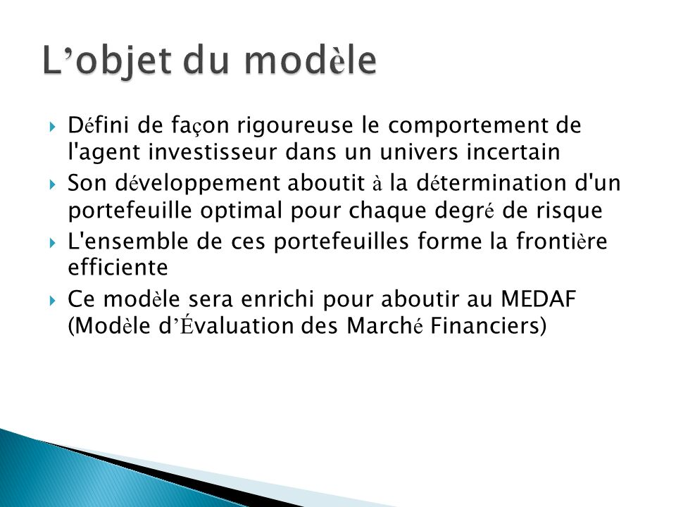 D é fini de fa ç on rigoureuse le comportement de l agent investisseur dans un univers incertain Son d é veloppement aboutit à la d é termination d un portefeuille optimal pour chaque degr é de risque L ensemble de ces portefeuilles forme la fronti è re efficiente Ce mod è le sera enrichi pour aboutir au MEDAF (Mod è le d É valuation des March é Financiers)