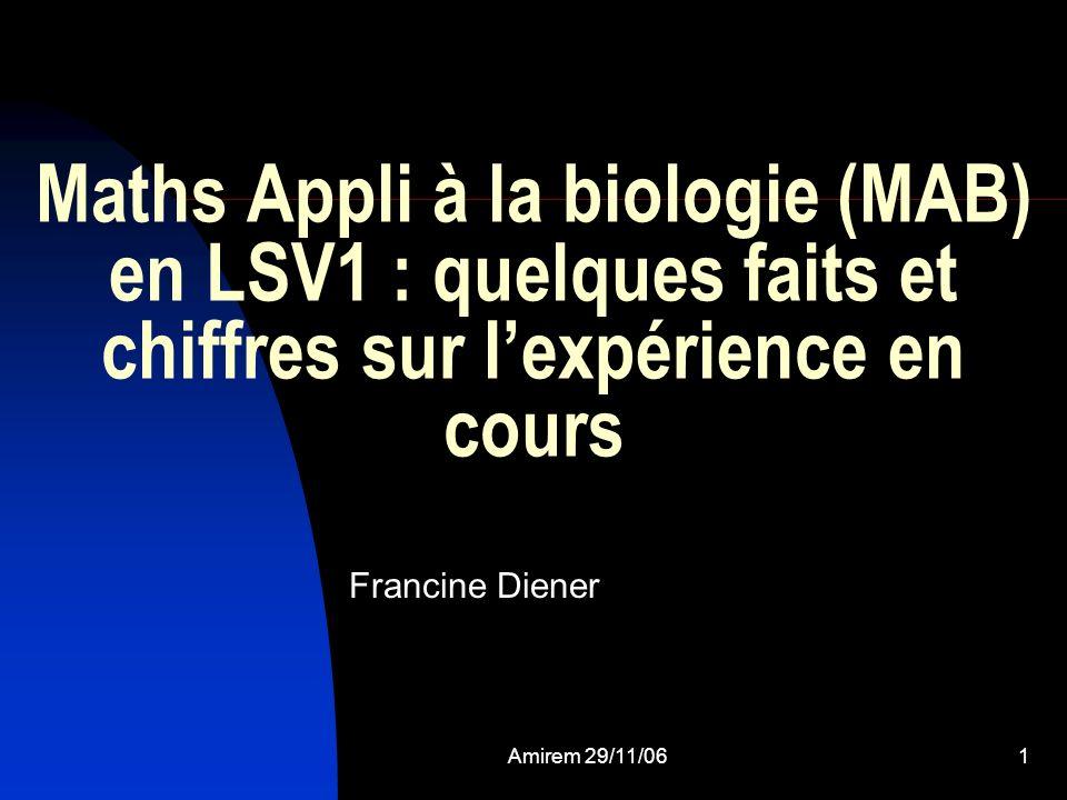 Amirem 29/11/061 Maths Appli à la biologie (MAB) en LSV1 : quelques faits et chiffres sur lexpérience en cours Francine Diener