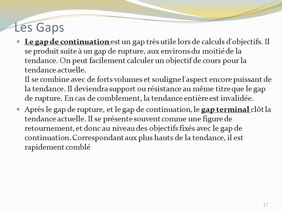 Les Gaps Le gap de continuation est un gap très utile lors de calculs d'objectifs. Il se produit suite à un gap de rupture, aux environs du moitié de