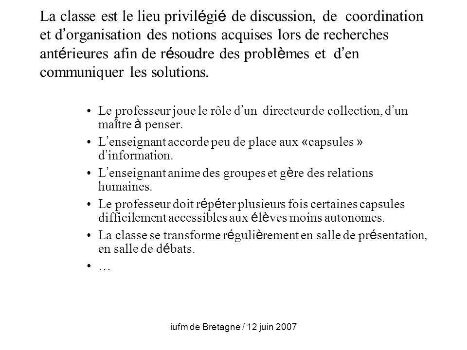 iufm de Bretagne / 12 juin 2007 La classe est le lieu privil é gi é de discussion, de coordination et d organisation des notions acquises lors de recherches ant é rieures afin de r é soudre des probl è mes et d en communiquer les solutions.