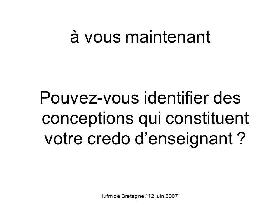 iufm de Bretagne / 12 juin 2007 à vous maintenant Pouvez-vous identifier des conceptions qui constituent votre credo denseignant ?