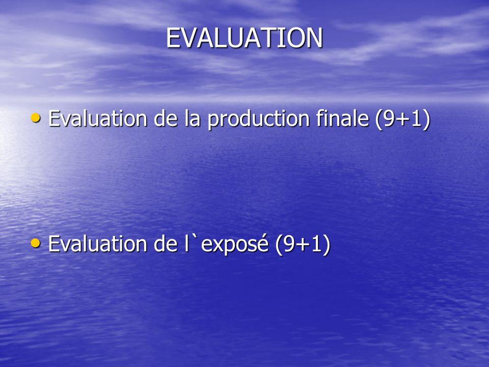 EVALUATION Evaluation de la production finale (9+1) Evaluation de la production finale (9+1) Evaluation de l`exposé (9+1) Evaluation de l`exposé (9+1)